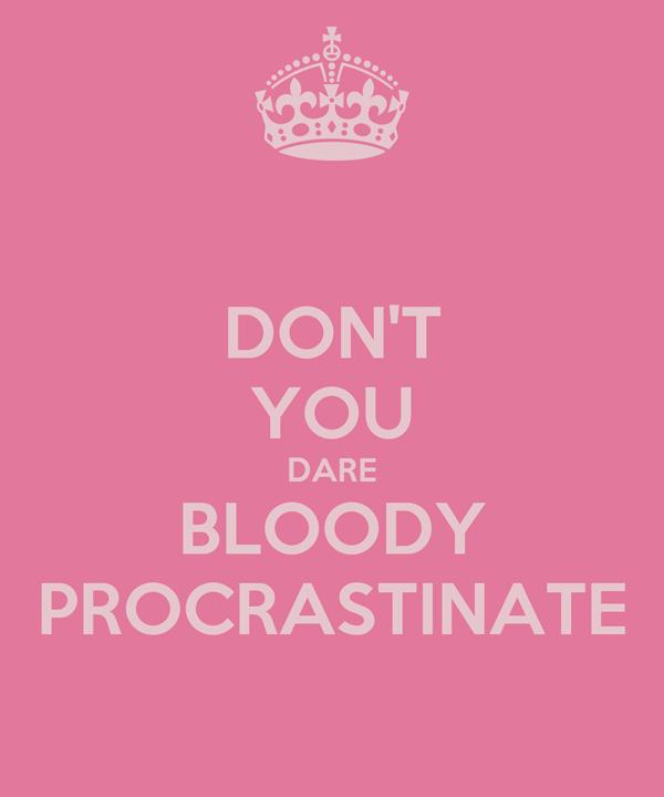 DON'T YOU DARE BLOODY PROCRASTINATE