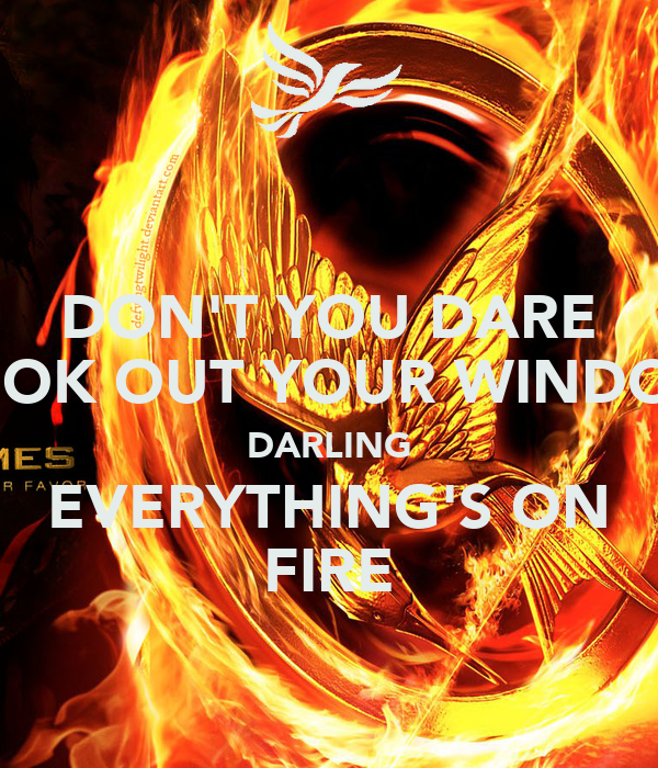 DON'T YOU DARE LOOK OUT YOUR WINDOW DARLING EVERYTHING'S ON FIRE