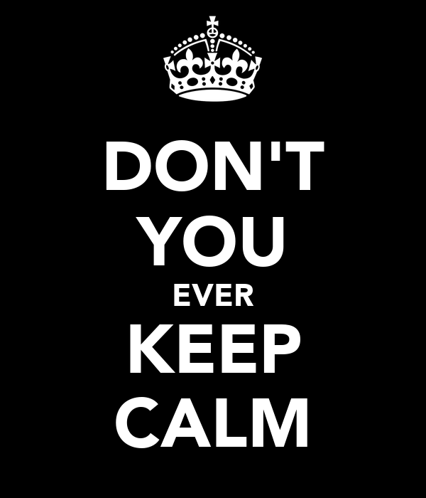 DON'T YOU EVER KEEP CALM