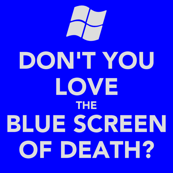 DON'T YOU LOVE THE BLUE SCREEN OF DEATH?