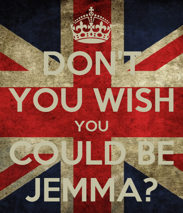 DON'T YOU WISH YOU COULD BE JEMMA?