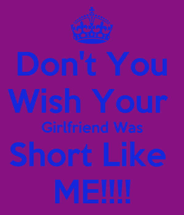 Don't You Wish Your  Girlfriend Was Short Like  ME!!!!