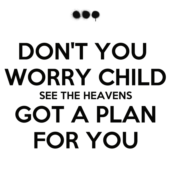 DON'T YOU  WORRY CHILD SEE THE HEAVENS GOT A PLAN FOR YOU
