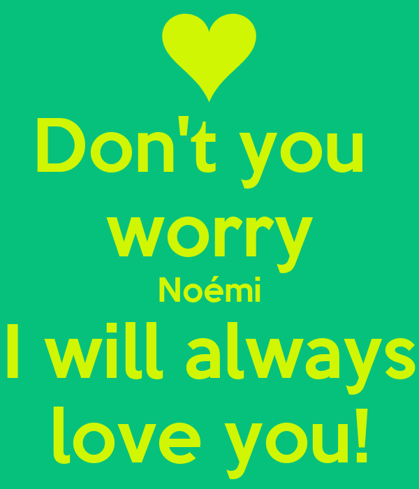 Don't you  worry Noémi I will always love you!