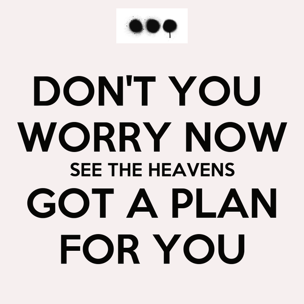 DON'T YOU  WORRY NOW SEE THE HEAVENS GOT A PLAN FOR YOU