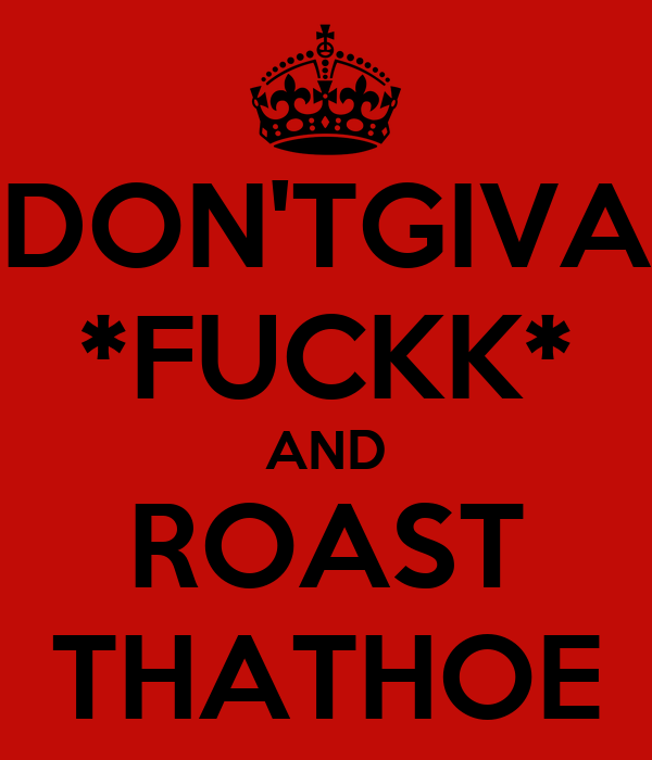 DON'TGIVA *FUCKK* AND ROAST THATHOE