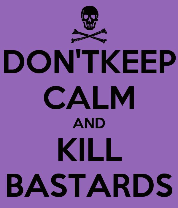 DON'TKEEP CALM AND KILL BASTARDS