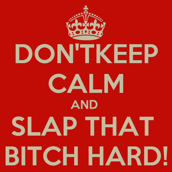 DON'TKEEP CALM AND  SLAP THAT  BITCH HARD!