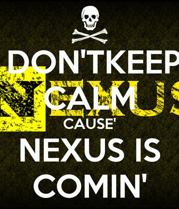DON'TKEEP CALM CAUSE' NEXUS IS COMIN'