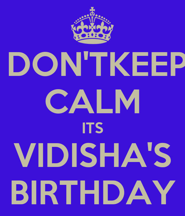 DON'TKEEP CALM ITS VIDISHA'S BIRTHDAY
