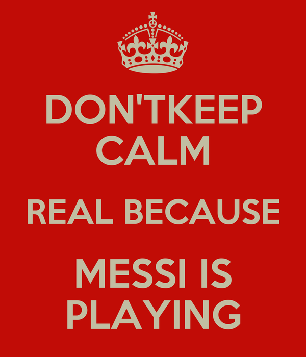 DON'TKEEP CALM REAL BECAUSE MESSI IS PLAYING