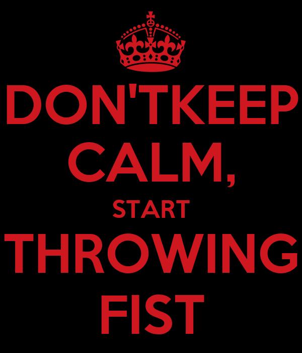 DON'TKEEP CALM, START THROWING FIST