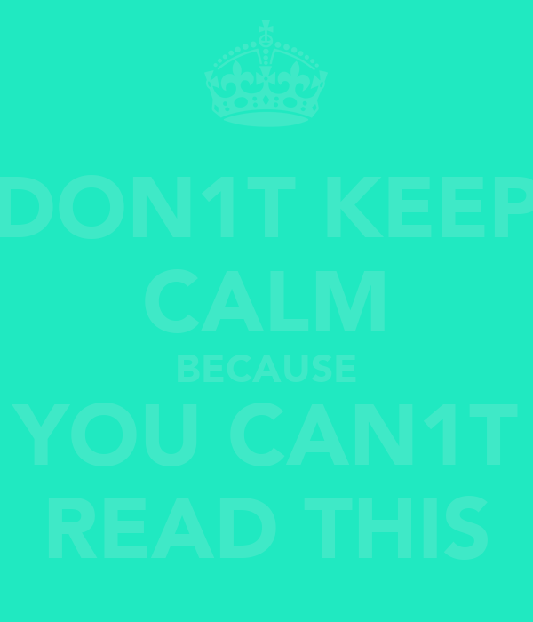 DON1T KEEP CALM BECAUSE YOU CAN1T READ THIS