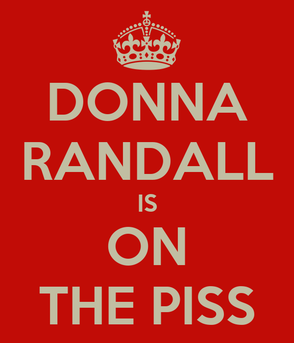 DONNA RANDALL IS ON THE PISS
