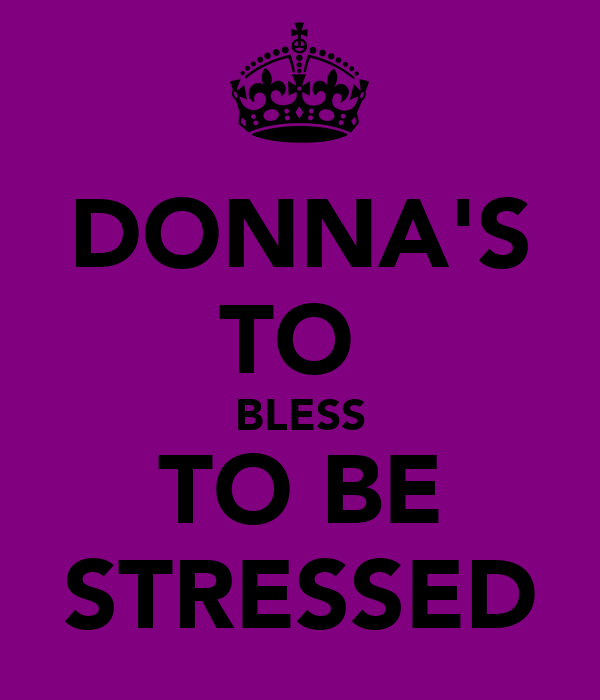 DONNA'S TO  BLESS TO BE STRESSED