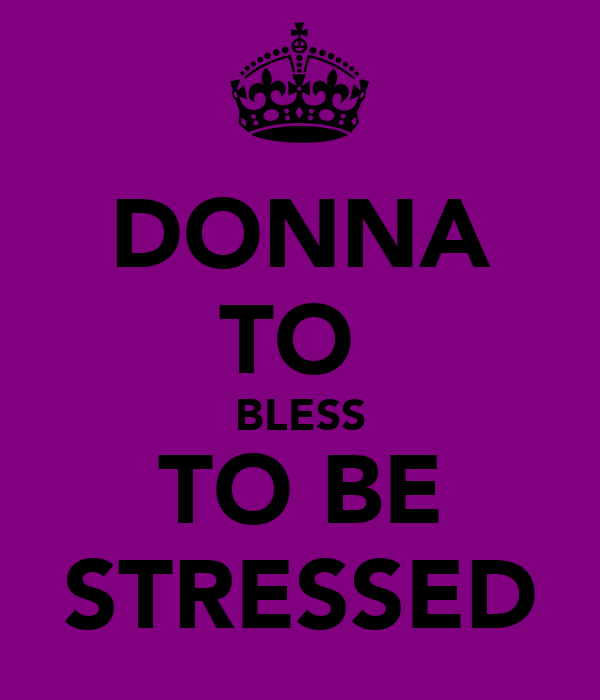 DONNA TO  BLESS TO BE STRESSED