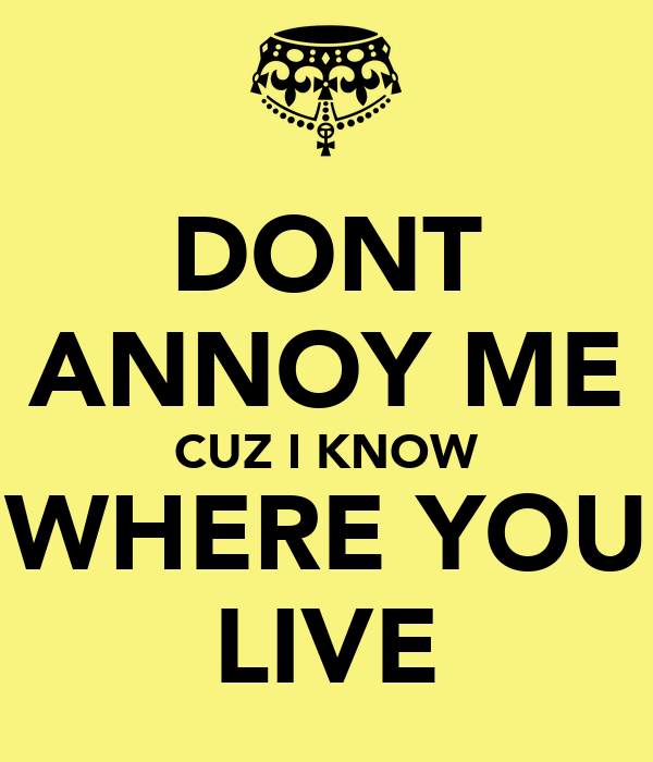DONT ANNOY ME CUZ I KNOW WHERE YOU LIVE