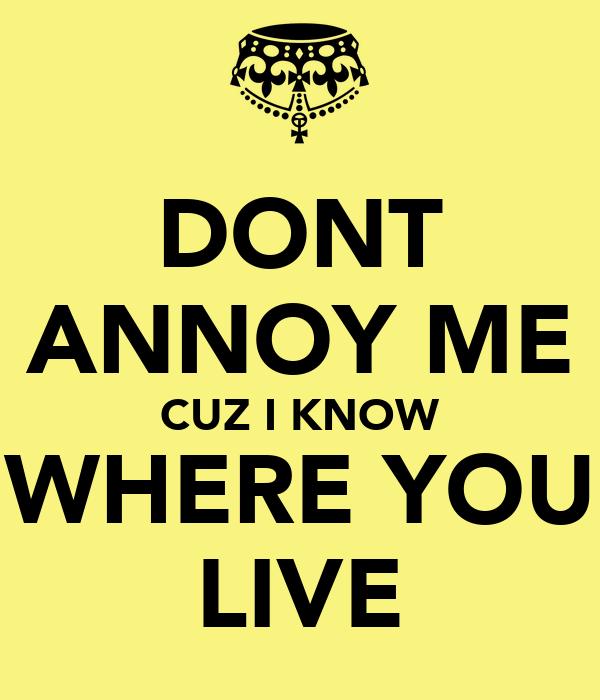 DONT ANNOY ME CUZ I KNOW WHERE YOU LIVE