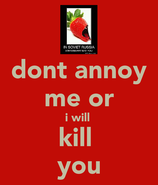 dont annoy me or i will  kill  you