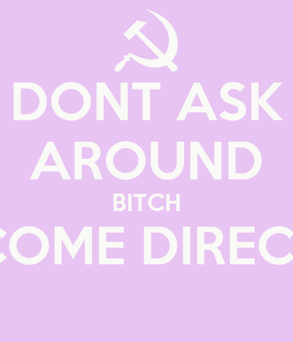 DONT ASK AROUND BITCH COME DIRECT