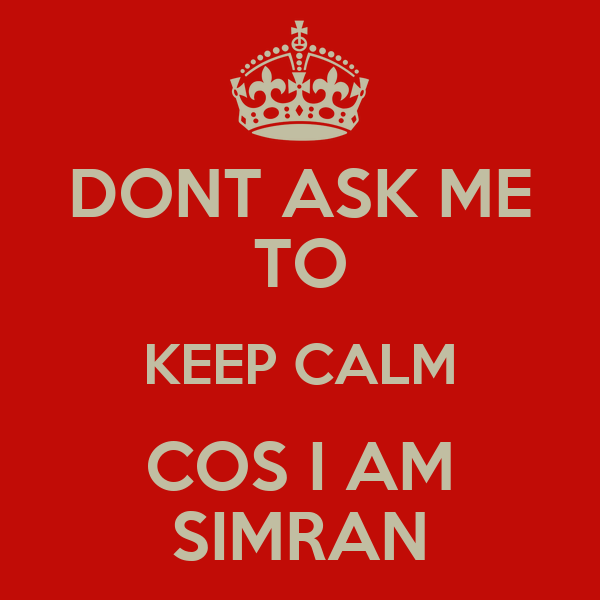 DONT ASK ME TO KEEP CALM COS I AM SIMRAN