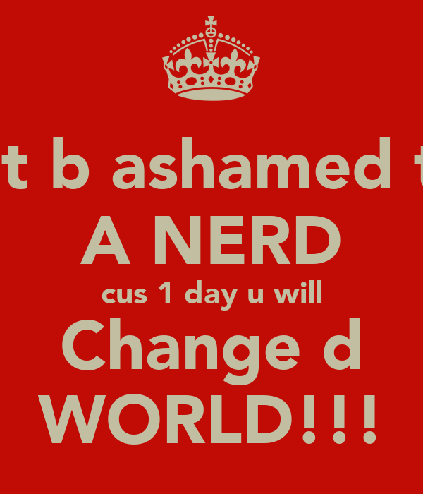 dont b ashamed to b A NERD cus 1 day u will Change d WORLD!!!