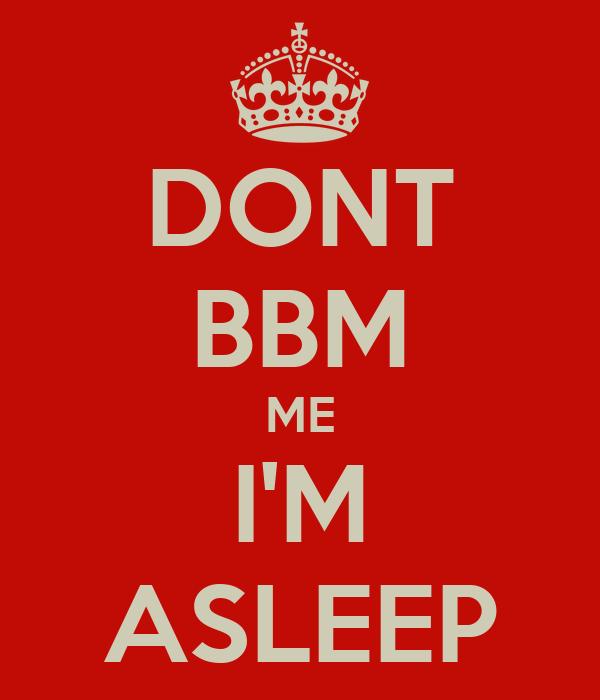 DONT BBM ME I'M ASLEEP