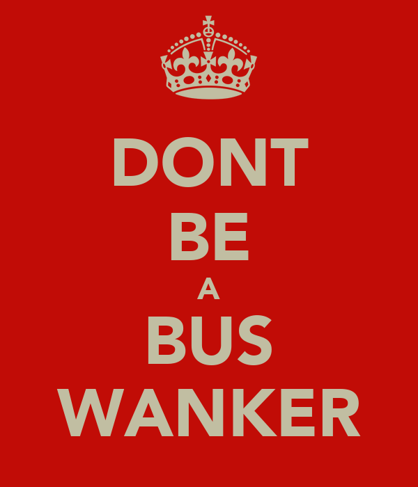 DONT BE A BUS WANKER