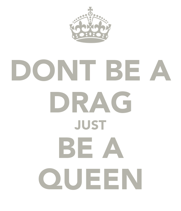 DONT BE A DRAG JUST BE A QUEEN