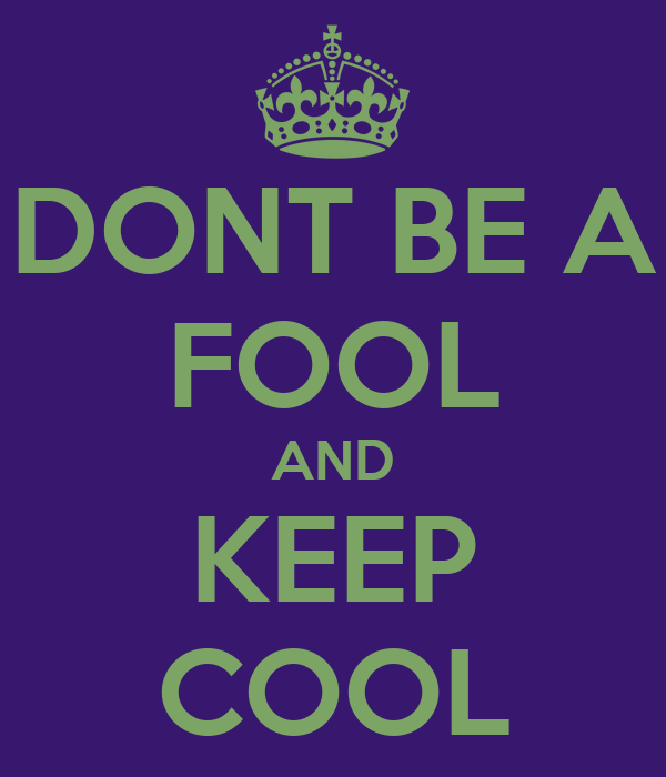 DONT BE A FOOL AND KEEP COOL