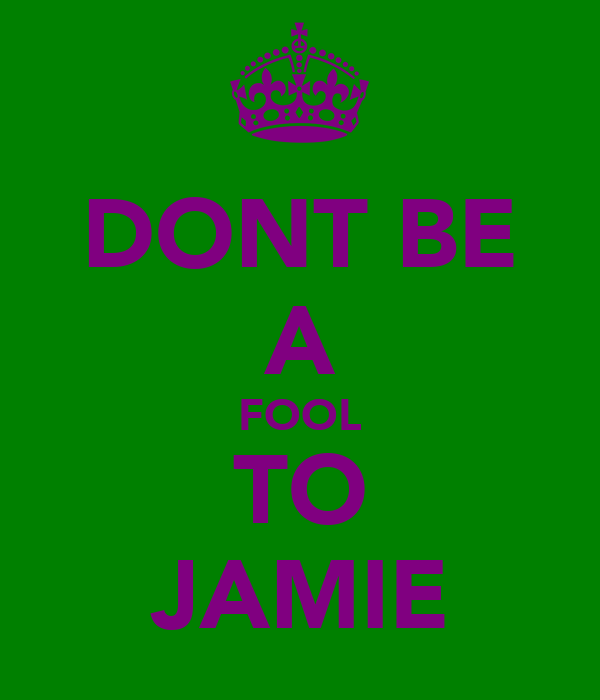 DONT BE A FOOL TO JAMIE