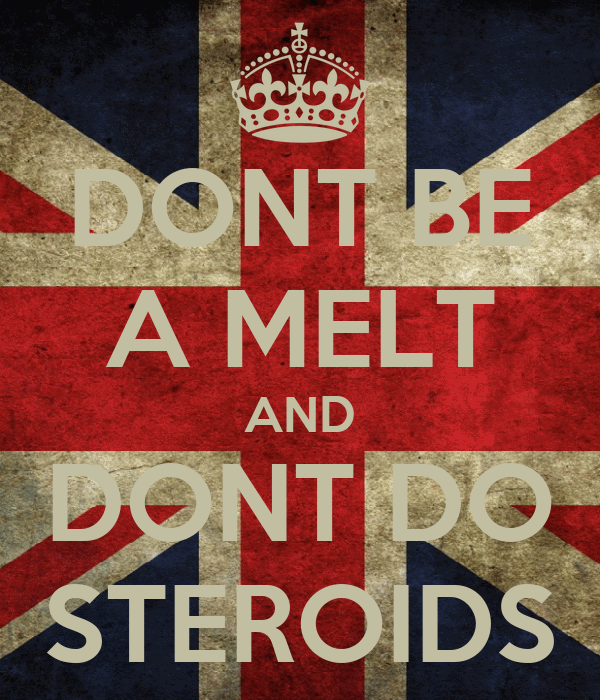 DONT BE A MELT AND DONT DO STEROIDS