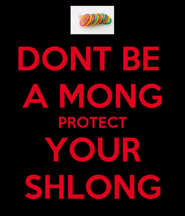 DONT BE  A MONG PROTECT YOUR SHLONG