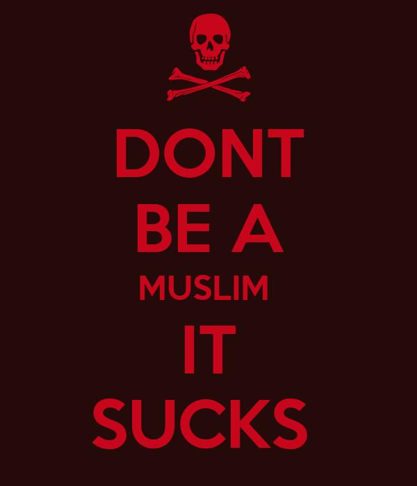 DONT BE A MUSLIM  IT SUCKS