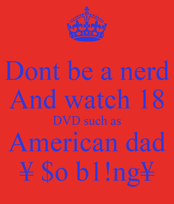 Dont be a nerd And watch 18 DVD such as American dad ¥ $o b1!ng¥