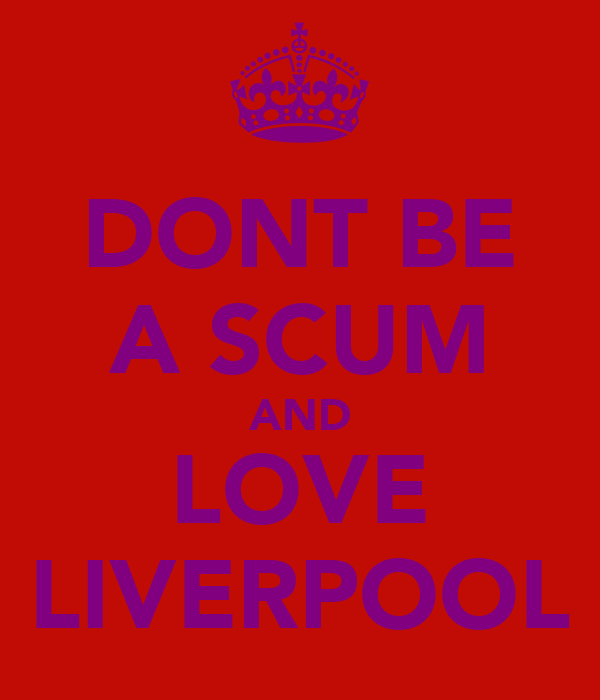 DONT BE A SCUM AND LOVE LIVERPOOL