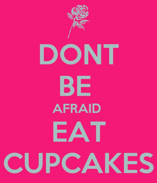 DONT BE  AFRAID  EAT CUPCAKES