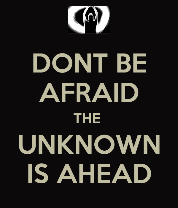 DONT BE AFRAID THE  UNKNOWN IS AHEAD