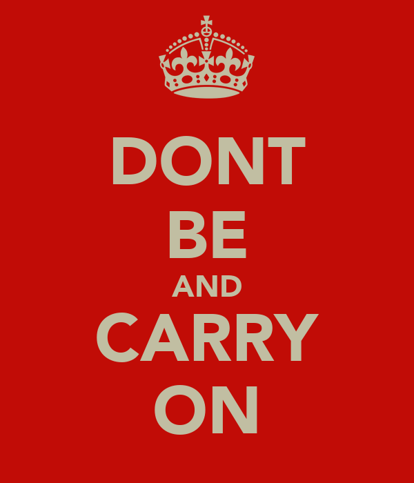 DONT BE AND CARRY ON