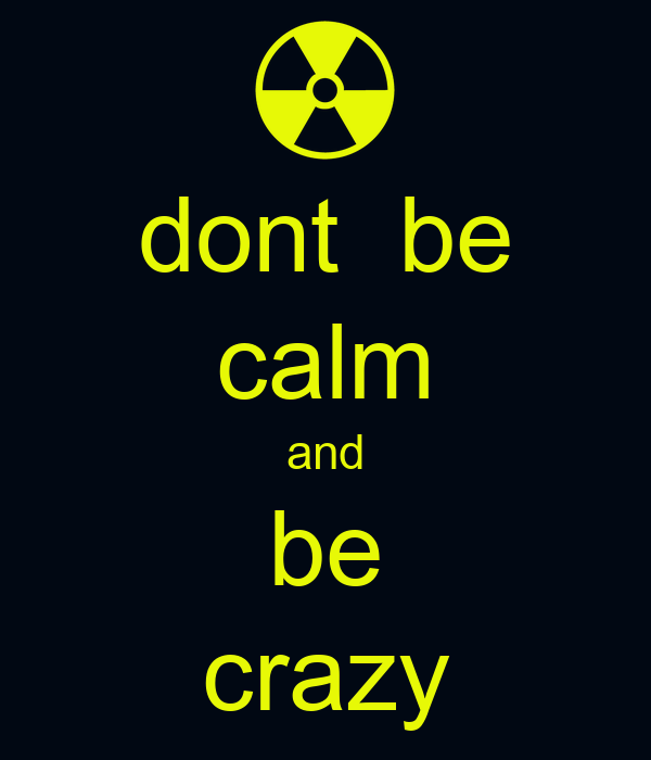dont  be calm and be crazy