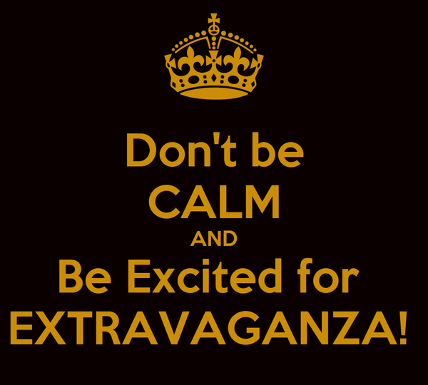 Don't be CALM AND Be Excited for  EXTRAVAGANZA!