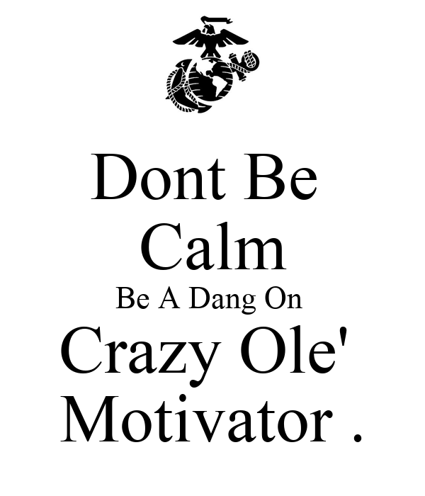 Dont Be  Calm Be A Dang On  Crazy Ole'  Motivator .