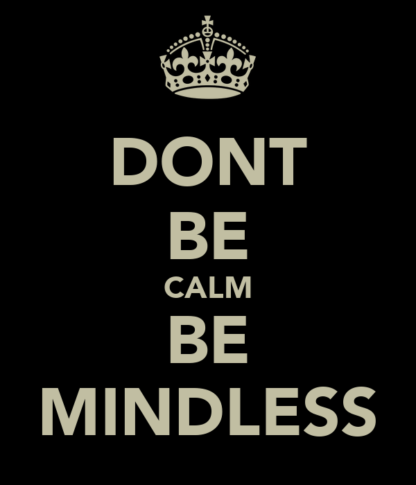 DONT BE CALM BE MINDLESS