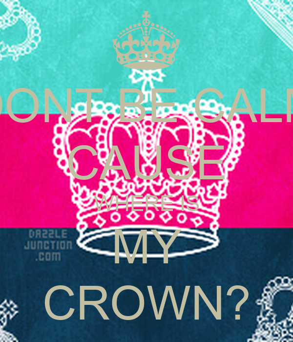 DONT BE CALM CAUSE WHERE IS MY CROWN?