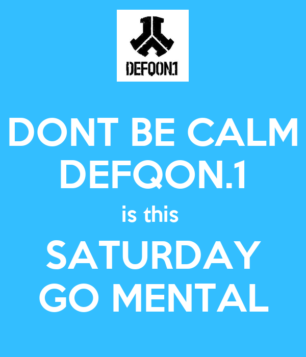 DONT BE CALM DEFQON.1 is this  SATURDAY GO MENTAL