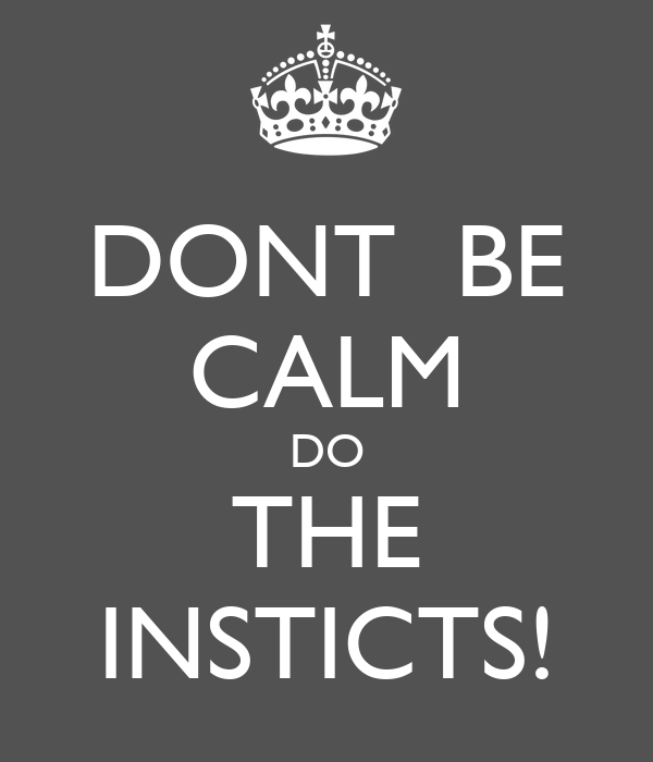 DONT  BE CALM DO THE INSTICTS!