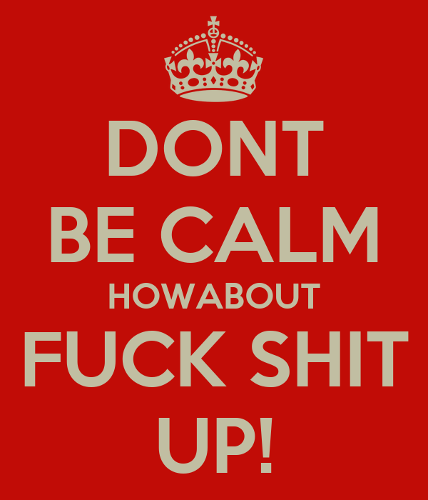 DONT BE CALM HOWABOUT FUCK SHIT UP!