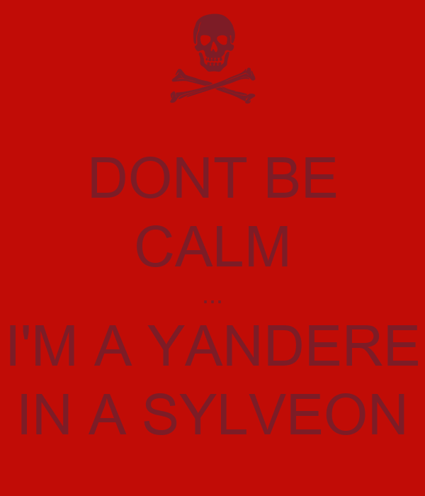 DONT BE CALM ... I'M A YANDERE IN A SYLVEON