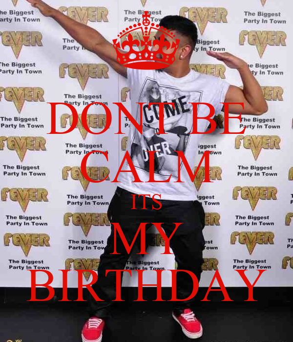 DONT BE CALM ITS MY BIRTHDAY