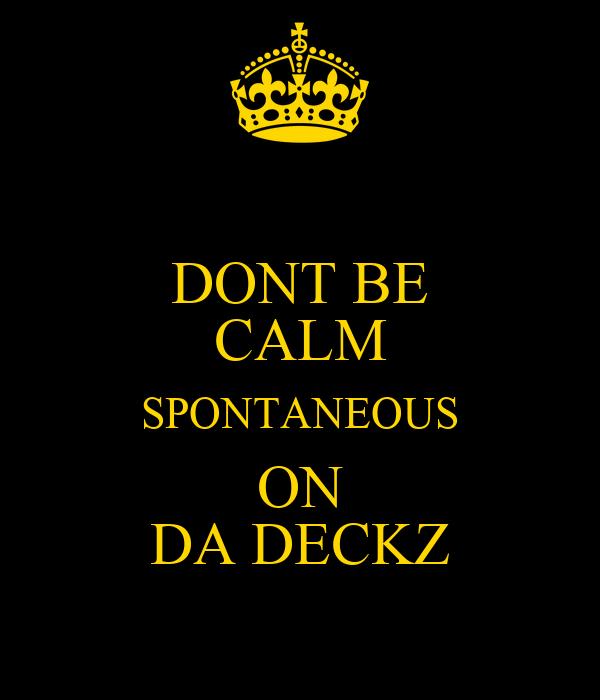 DONT BE CALM SPONTANEOUS ON DA DECKZ